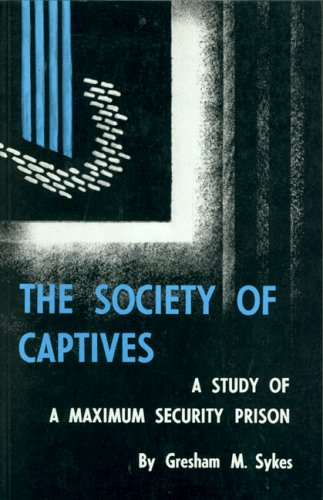 The Society of Captives: A Study of a Maximum Security Prison: Gresham M. Sykes