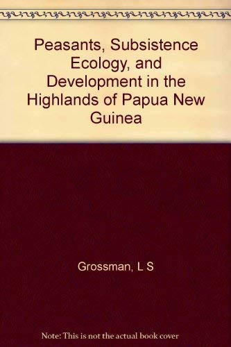 Peasants, Subsistence Ecology, and Development in the Highlands of Papua New Guinea: Grossman, ...