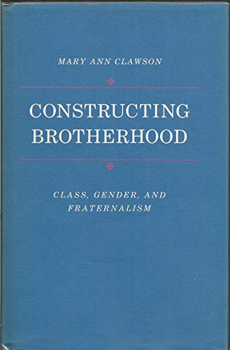 Constructing Brotherhood: Class, Gender, and Fraternalism.: CLAWSON, Mary Ann.