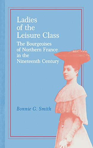 Ladies of the Leisure Class: The Bourgeoises: Bonnie G. Smith