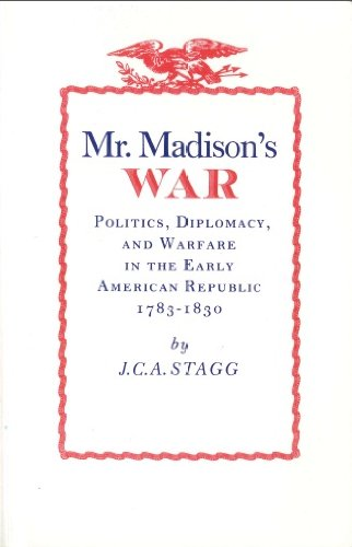 Mr. Madison's War: Politics, Diplomacy, & Warfare in the Early American Republic 1783-1830.