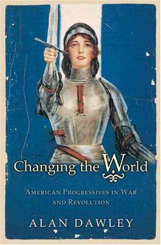 9780691113227: Changing the World: American Progressives in War and Revolution (Politics and Society in Twentieth-Century America)