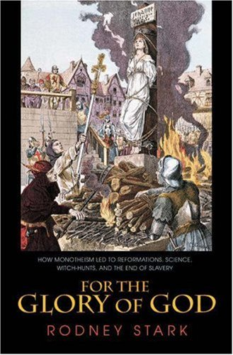 9780691114361: For the Glory of God: How Monotheism Led to Reformations, Science, Witch-Hunts, and the End of Slavery