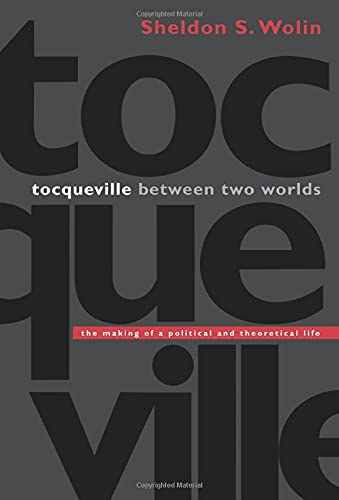 Tocqueville between Two Worlds: The Making of a Political and Theoretical Life: Wolin, Sheldon S.