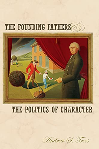 The Founding Fathers And The Politics Of Character: Trees , Andrew S.
