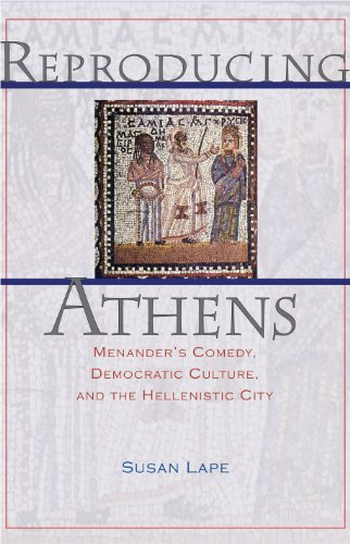 Reproducing Athens: Menanders Comedy, Democratic Culture, and the Hellenistic City: Susan Lape