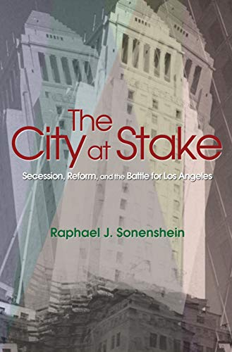 The City at Stake: Secession, Reform, and the Battle for Los Angeles: Sonenshein, Raphael J.