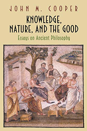 Knowledge, Nature, and the Good: Essays on Ancient Philosophy (Paperback): John M. Cooper