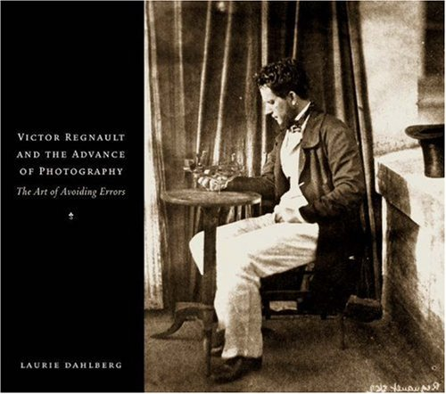 Victor Regnault and the Advance of Photography: The Art of Avoiding Errors: Dahlbert, Laurie