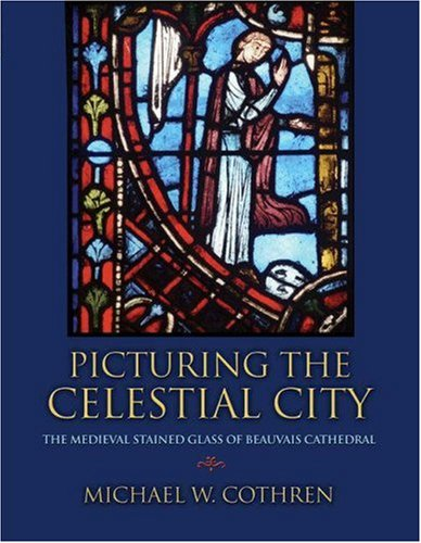 Picturing the Celestial City: The Medieval Stained Glass of Beauvais Cathedral: Cothren, Michael W.