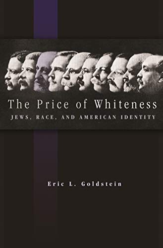 The Price of Whiteness: Jews, Race, and American Identity: Goldstein, Eric L.