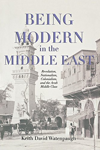 9780691121697: Being Modern in the Middle East: Revolution, Nationalism, Colonialism, and the Arab Middle Class