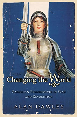 9780691122359: Changing the World: American Progressives in War and Revolution (Politics and Society in Modern America)
