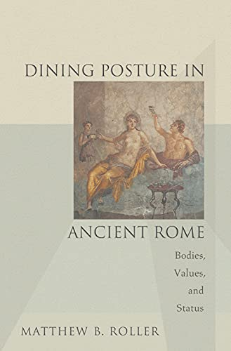 Dining Posture in Ancient Rome: Bodies, Values, and Status: Matthew B. Roller