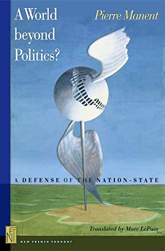 A World Beyond Politics?: A Defense of the Nation-State: Pierre Manent