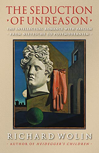 The Seduction of Unreason: The Intellectual Romance with Fascism from Nietzsche to Postmodernism (0691125996) by Richard Wolin