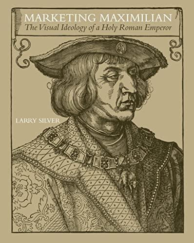 9780691130194: Marketing Maximilian: The Visual Ideology of a Holy Roman Emperor