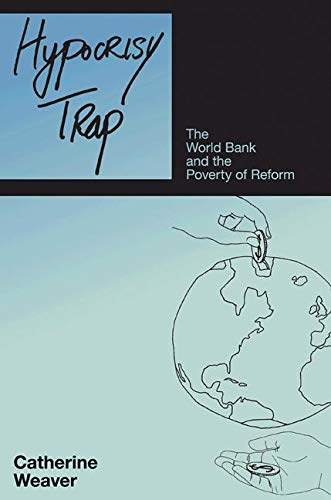 Hypocrisy Trap: The World Bank and the Poverty of Reform: Weaver, Catherine