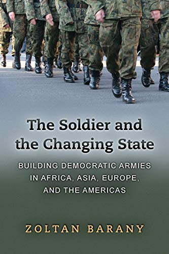 9780691137698: The Soldier and the Changing State: Building Democratic Armies in Africa, Asia, Europe, and the Americas