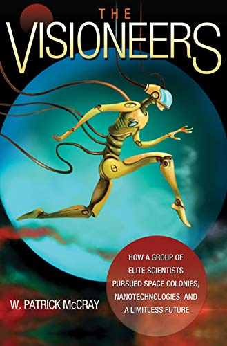 9780691139838: The Visioneers: How a Group of Elite Scientists Pursued Space Colonies, Nanotechnologies, and a Limitless Future