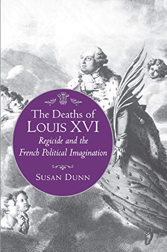 The Deaths of Louis XVI: Regicide and the French Political Imagination: Susan Dunn