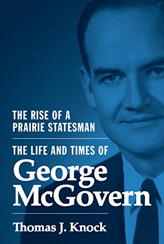 The Rise of a Prairie Statesman: The Life and Times of Gerorge McGovern: KNOCK, THOMAS J.
