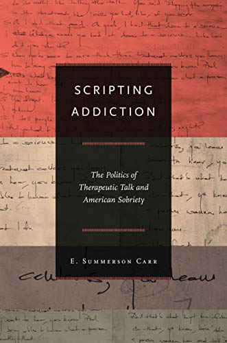 Scripting Addiction: The Politics of Therapeutic Talk and American Sobriety: Carr, E. Summerson