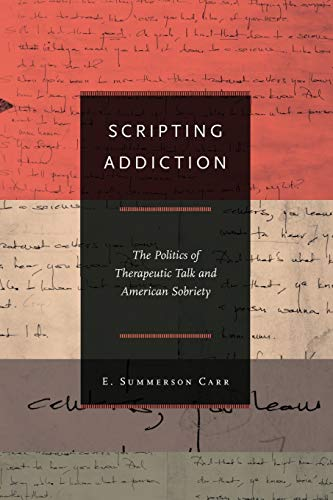 9780691144504: Scripting Addiction: The Politics of Therapeutic Talk and American Sobriety
