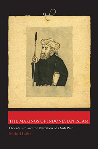 The Makings of Indonesian Islam: Orientalism and the Narration of a Sufi Past (Princeton Studies in...