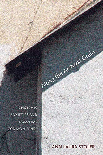 Along the Archival Grain: Epistemic Anxieties and Colonial Common Sense: Stoler, Ann Laura