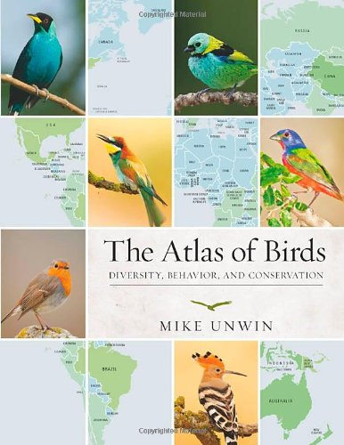 The Atlas of Birds: Diversity, Behavior, and Conservation: Unwin, Mike
