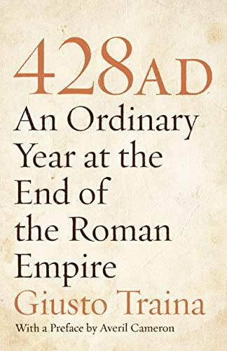 428 AD: An Ordinary Year at the End of the Roman Empire: Giusto Traina; Preface-Averil Cameron