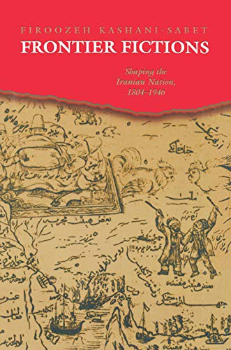Frontier Fictions: Shaping the Iranian Nation, 1804-1946: Kashani-Sabet, Firoozeh