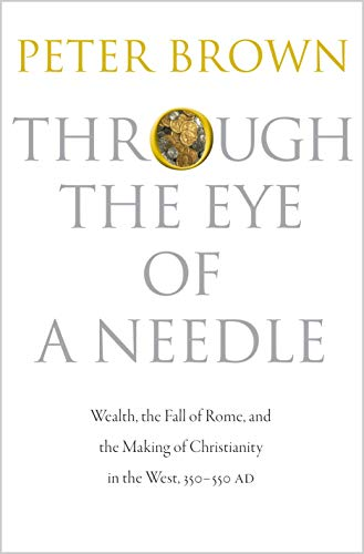 9780691152905: Through the Eye of a Needle: Wealth, the Fall of Rome, and the Making of Christianity in the West, 350-550 AD