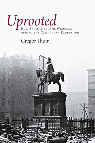 9780691152912: Uprooted: How Breslau Became Wroclaw during the Century of Expulsions