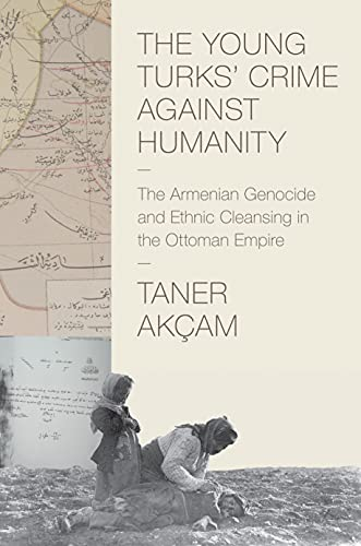 The Young Turks' Crime Against Humanity: The Armenian Genocide and Ethnic Cleansing in the ...
