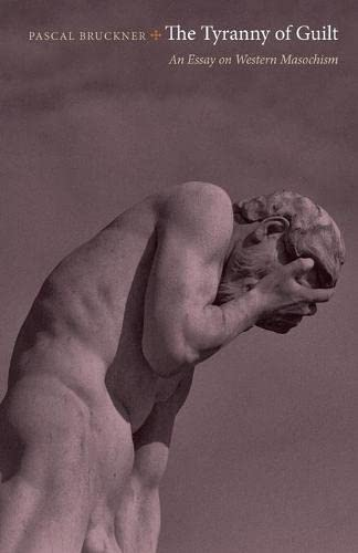The Tyranny of Guilt: An Essay on Western Masochism: Bruckner, Pascal