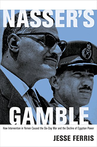 Nasser's Gamble: How Intervention in Yemen Caused the Six-Day War and the Decline of Egyptian ...