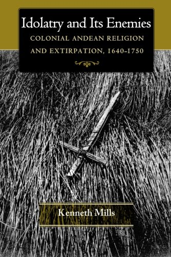 Idolatry and Its Enemies: Colonial Andean Religion and Extirpation, 1640-1750: Mills, Kenneth