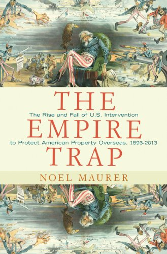 9780691155821: The Empire Trap - The Rise and Fall of U.S. Intervention to Protect American Property Overseas, 1893-2013