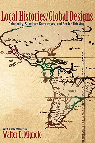 Local Histories/Global Designs: Coloniality, Subaltern Knowledges, and Border Thinking (New in...
