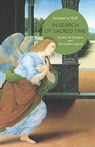 In Search of Sacred Time: Jacobus de Voragine and The Golden Legend: Le Goff, Jacques