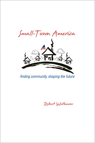 Small-Town America: Finding Community, Shaping the Future: Wuthnow, Robert