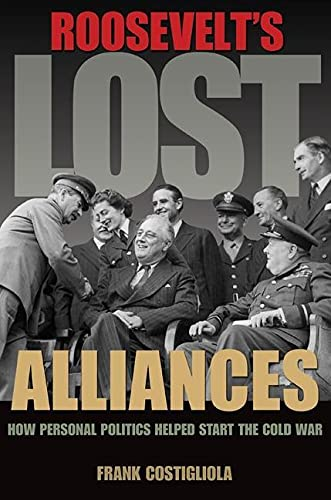 9780691157924: Roosevelt's Lost Alliances: How Personal Politics Helped Start the Cold War