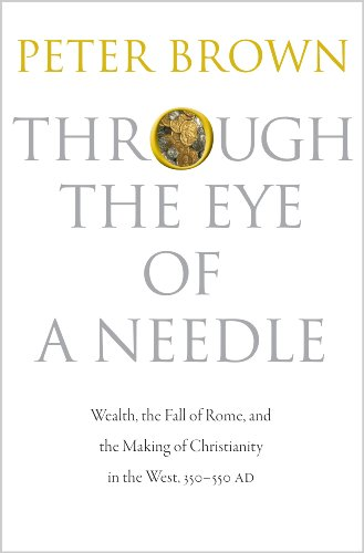 9780691161778: Through the Eye of a Needle: Wealth, the Fall of Rome, and the Making of Christianity in the West, 350-550 AD