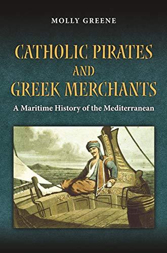 9780691162003: Catholic Pirates and Greek Merchants: A Maritime History of the Early Modern Mediterranean (Princeton Modern Greek Studies)