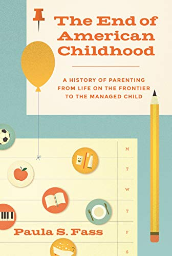 9780691162577: The End of American Childhood: A History of Parenting from Life on the Frontier to the Managed Child