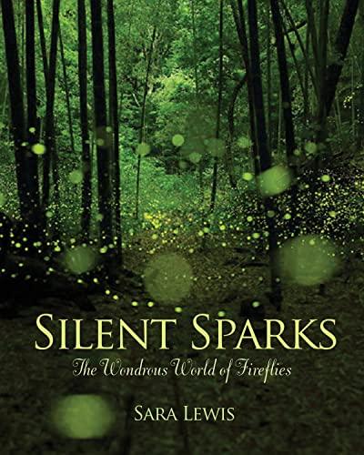 Silent Sparks: The Wondrous World of Fireflies: Lewis, Sara