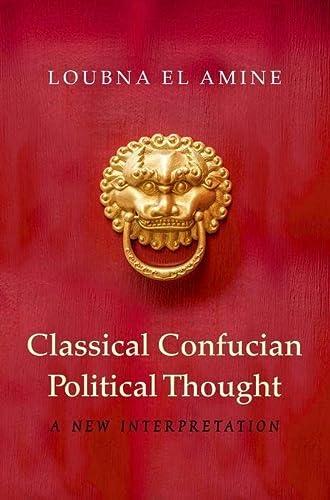 Classical Confucian Political Thought: A New Interpretation: El Amine, Loubna