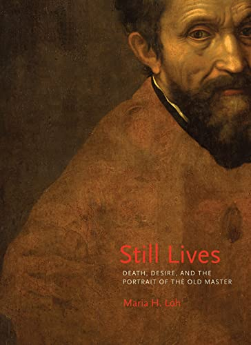 Still Lives: Death, Desire, and the Portrait of the Old Master: Loh, Maria H.